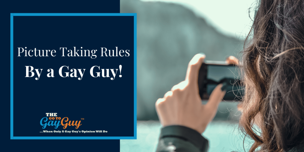 Picture Taking Rules By a Gay Guy!